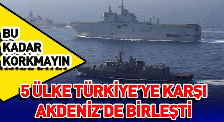 5 ülke Akdeniz'de Türkiye'ye karşı birleşti! Ortak askeri tatbikat başladı...