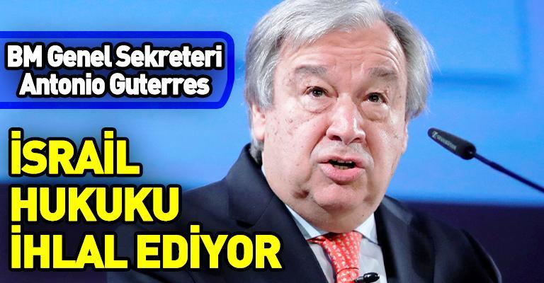 BM Genel Sekreteri Guterres: İsrail uluslararası hukuku ihlal ediyor